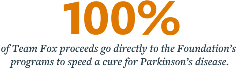 All 100 percent of Team Fox proceeds go directly to the Foundation's programs to speed a cure for Parkinson's disease.